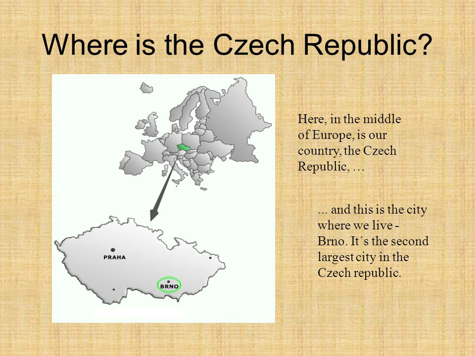 Where is the Czech Republic?... and this is the city where we live - Brno. It´s the second largest city in the Czech republic. Here, in the middle of