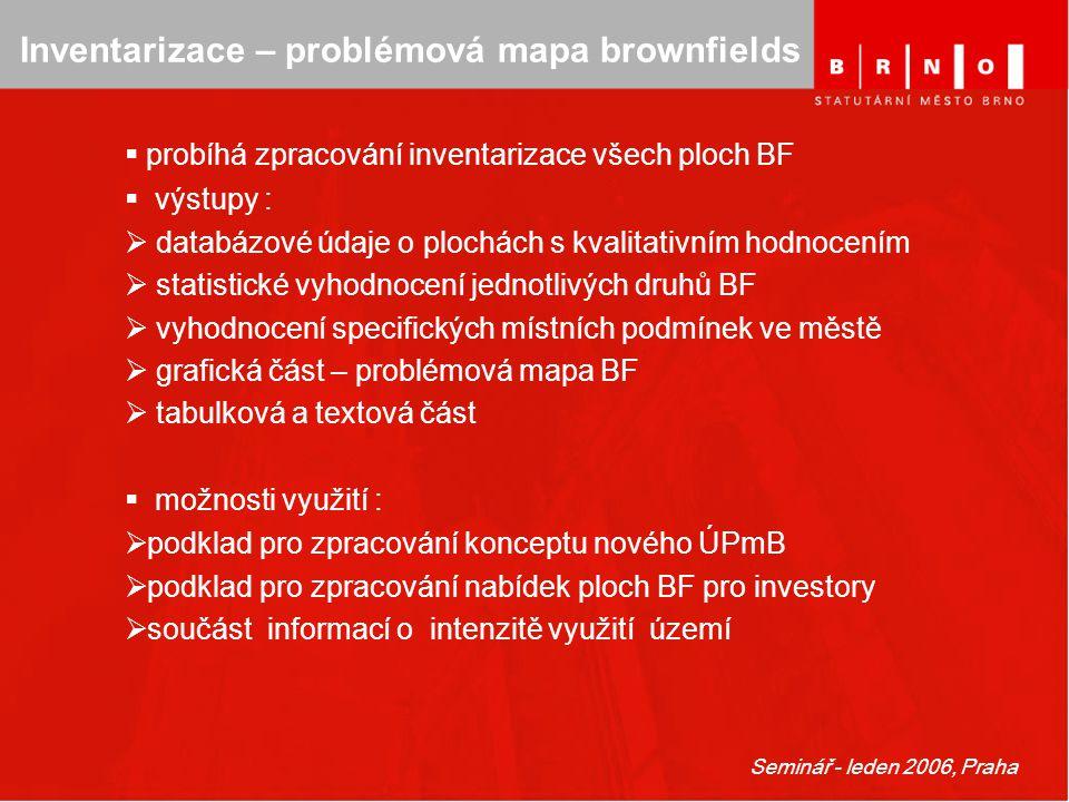 Seminář - leden 2006, Praha Inventarizace – problémová mapa brownfields  probíhá zpracování inventarizace všech ploch BF  výstupy :  databázové úda