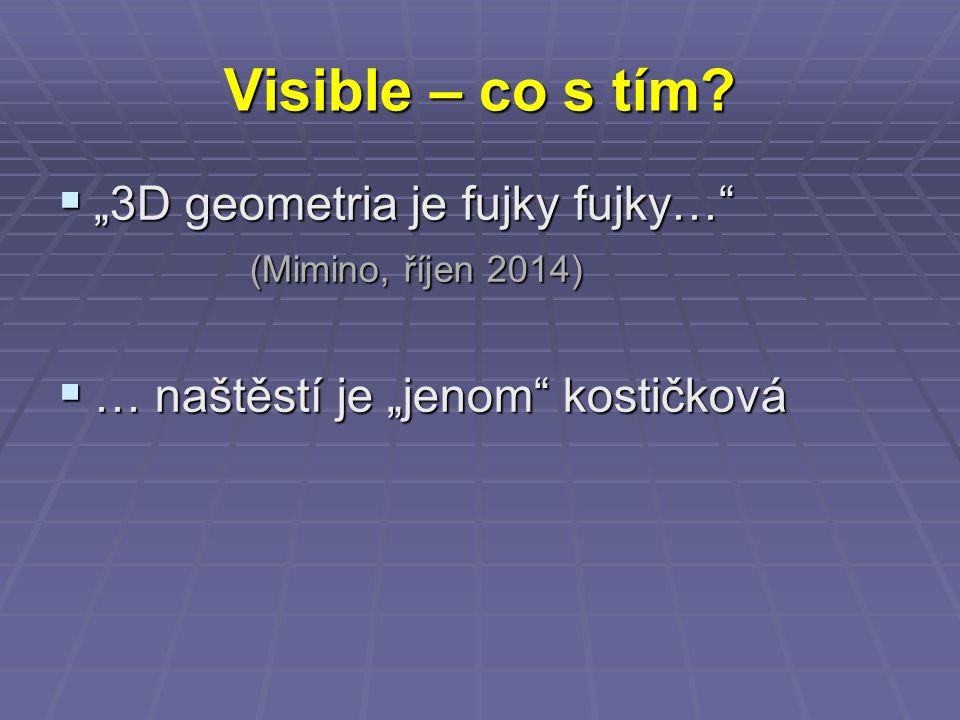 """Visible – co s tím?  """"3D geometria je fujky fujky…"""" (Mimino, říjen 2014)  … naštěstí je """"jenom"""" kostičková"""