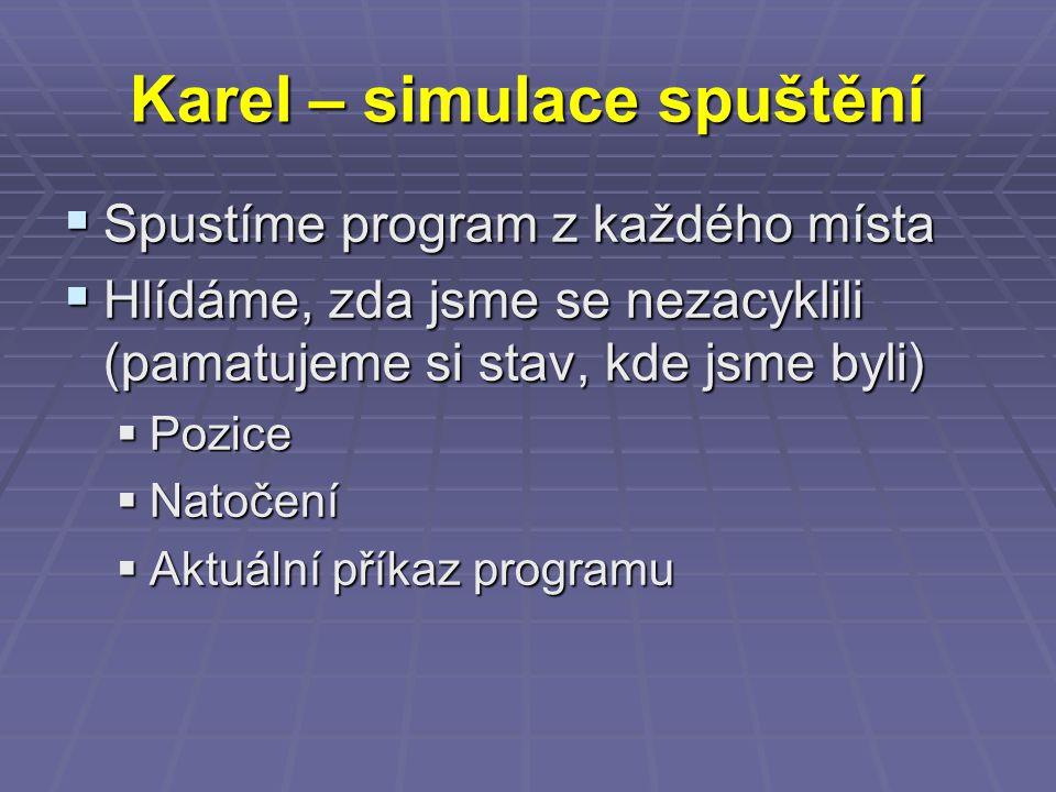 Karel – simulace spuštění  Spustíme program z každého místa  Hlídáme, zda jsme se nezacyklili (pamatujeme si stav, kde jsme byli)  Pozice  Natočení  Aktuální příkaz programu