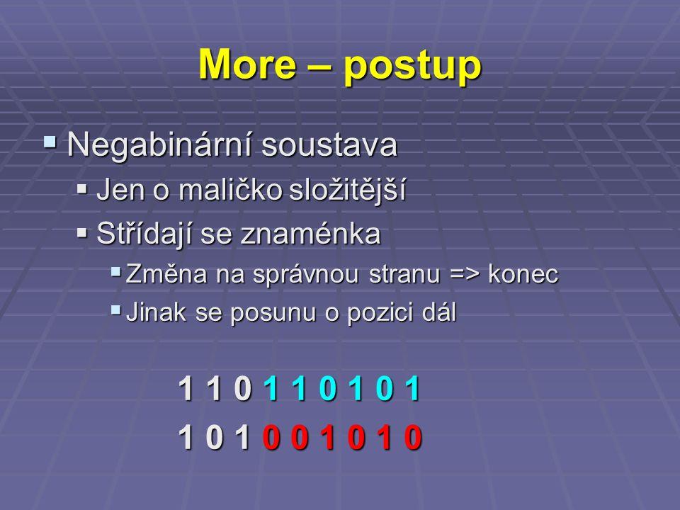 More – postup  Negabinární soustava  Jen o maličko složitější  Střídají se znaménka  Změna na správnou stranu => konec  Jinak se posunu o pozici dál 1 1 0 1 1 0 1 0 1 1 0 1 0 0 1 0 1 0