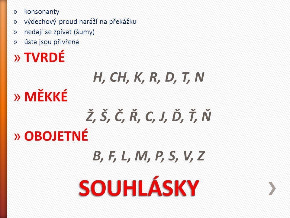 » souhlásky se podle činnosti hlasivek při jejich vyslovování rozdělují na: ZNĚLÉ = při výslovnosti se hlasivky chvějí B, V, D, Ď, Z, Ž, G, H, R, L, M, N, Ň, J NEZNĚLÉ = při výslovnosti se hlasivky nechvějí P, F, T, Ť, S, Š, K, CH, C, Č -dvojice souhlásek, které se liší jen znělostí = PÁROVÉ -souhláska Ř může být neznělá (v sousedství neznělé souhlásky nebo na konci slova – tři, kříž, přístav, kopřiva, křeslo, bouřka, kouř, tvář, keř) nebo znělá (v sousedství znělé souhlásky nebo samohlásky – dřevo, břeh, řepa, kořen, hřbet)