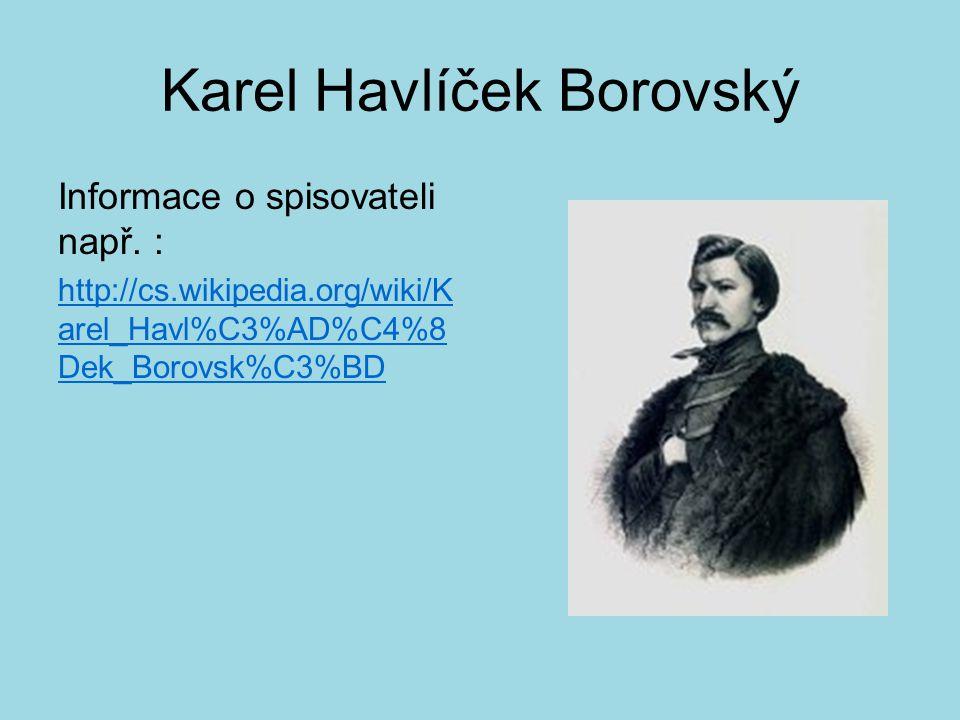 Karel Havlíček Borovský Informace o spisovateli např. : http://cs.wikipedia.org/wiki/K arel_Havl%C3%AD%C4%8 Dek_Borovsk%C3%BD