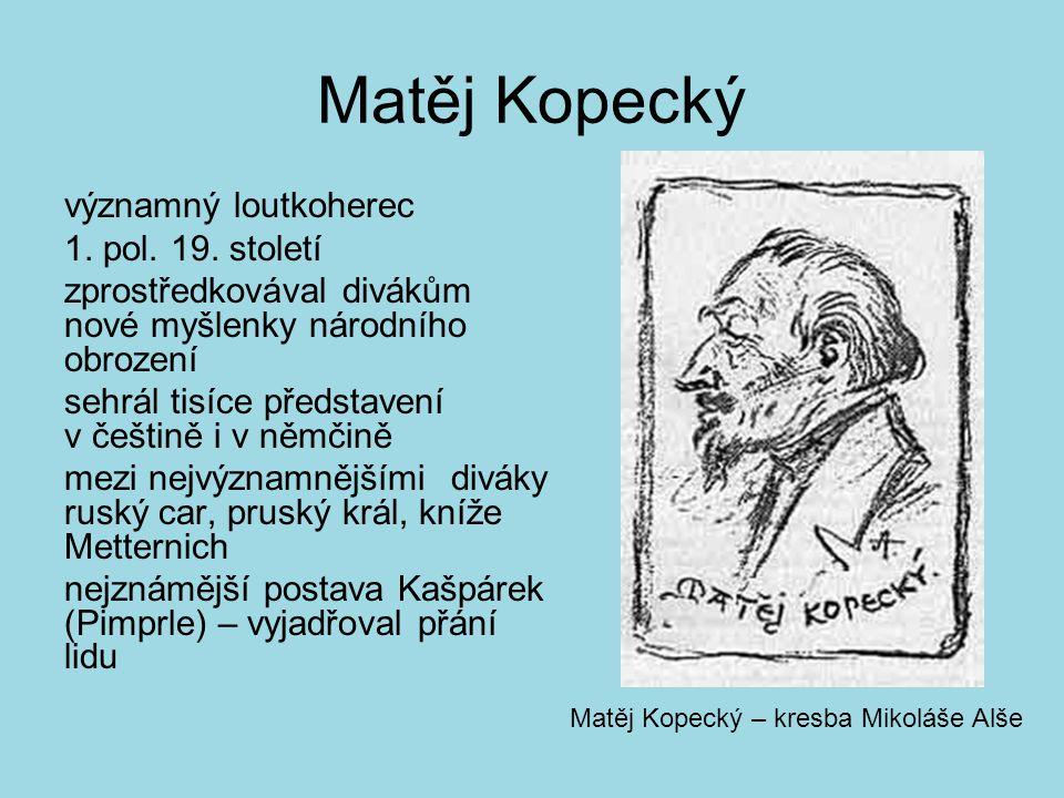 Matěj Kopecký významný loutkoherec 1. pol. 19. století zprostředkovával divákům nové myšlenky národního obrození sehrál tisíce představení v češtině i