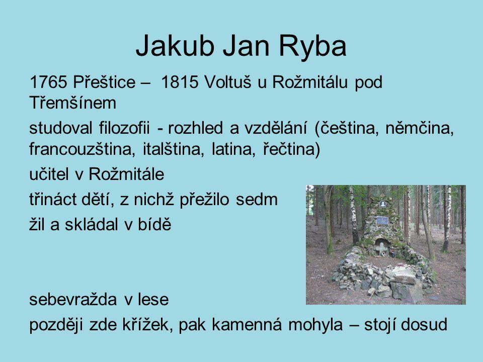 Jakub Jan Ryba 1765 Přeštice – 1815 Voltuš u Rožmitálu pod Třemšínem studoval filozofii - rozhled a vzdělání (čeština, němčina, francouzština, italšti