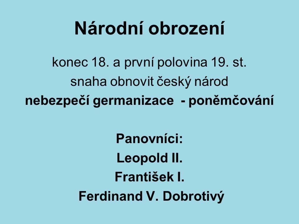 Národní obrození konec 18. a první polovina 19. st. snaha obnovit český národ nebezpečí germanizace - poněmčování Panovníci: Leopold II. František I.
