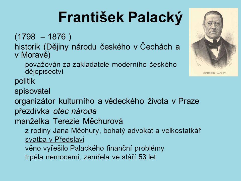 František Palacký (1798 – 1876 ) historik (Dějiny národu českého v Čechách a v Moravě) považován za zakladatele moderního českého dějepisectví politik