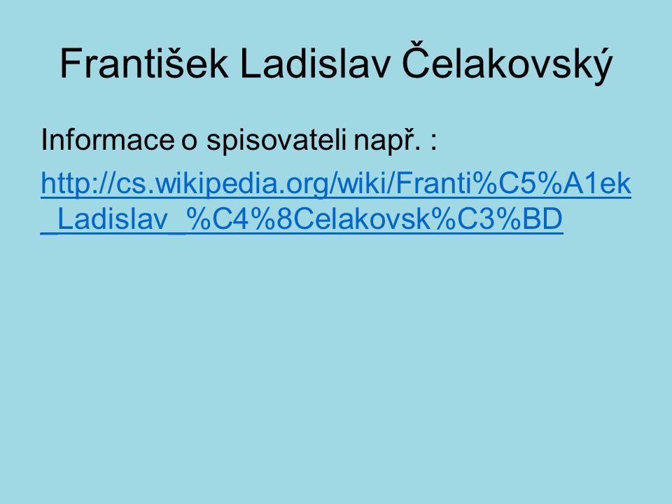 František Ladislav Čelakovský Informace o spisovateli např. : http://cs.wikipedia.org/wiki/Franti%C5%A1ek _Ladislav_%C4%8Celakovsk%C3%BD