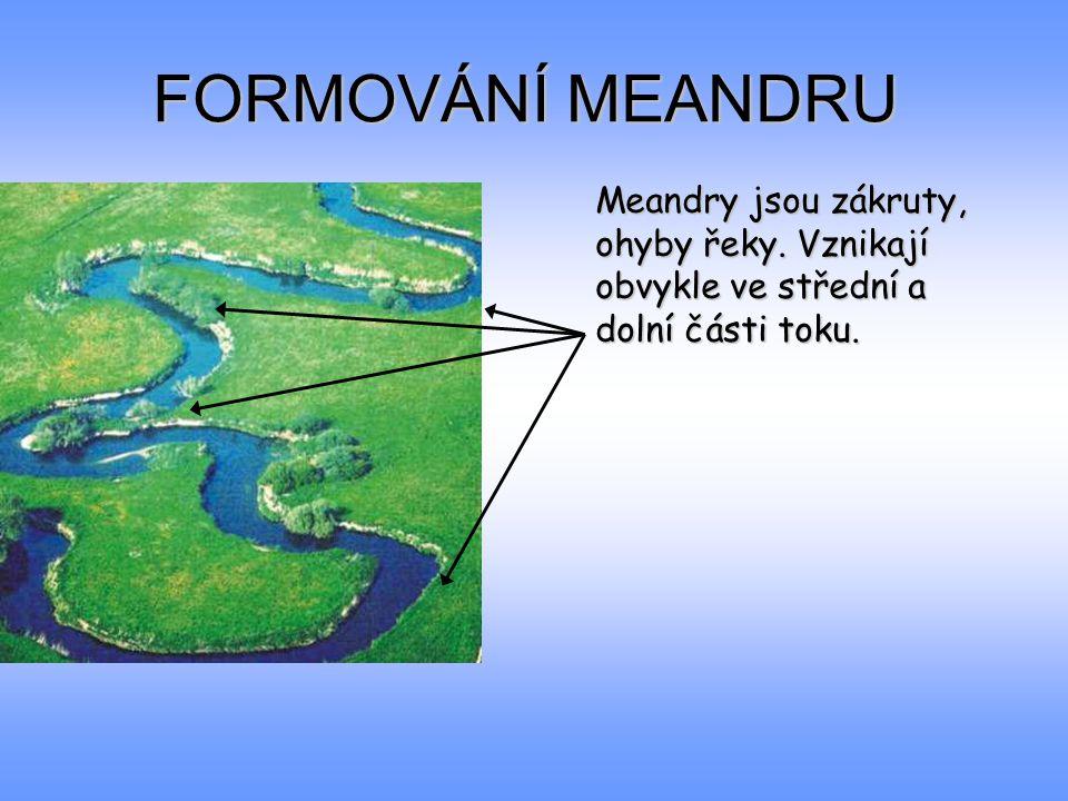 FORMOVÁNÍ MEANDRU Meandry jsou zákruty, ohyby řeky. Vznikají obvykle ve střední a dolní části toku.