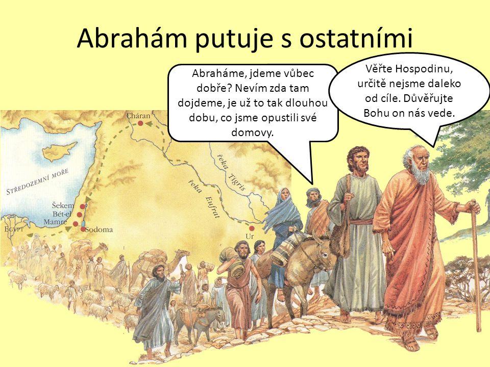 Abrahám putuje s ostatními Abraháme, jdeme vůbec dobře? Nevím zda tam dojdeme, je už to tak dlouhou dobu, co jsme opustili své domovy. Věřte Hospodinu
