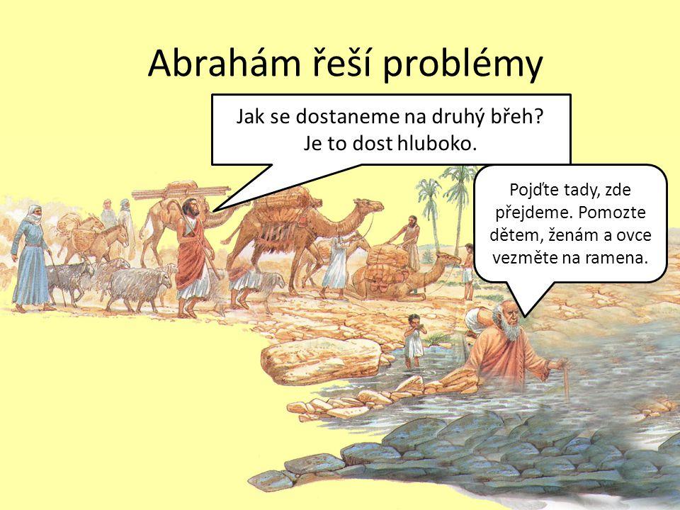 Abrahám řeší problémy Jak se dostaneme na druhý břeh? Je to dost hluboko. Pojďte tady, zde přejdeme. Pomozte dětem, ženám a ovce vezměte na ramena.