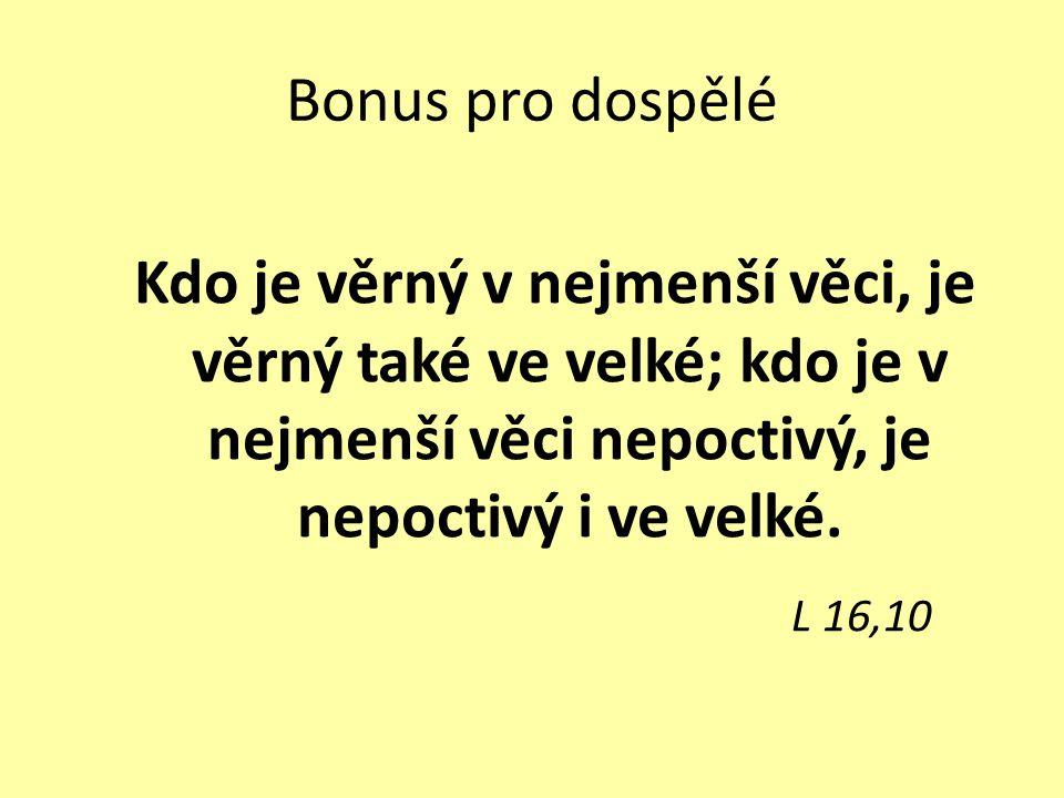 Bonus pro dospělé Kdo je věrný v nejmenší věci, je věrný také ve velké; kdo je v nejmenší věci nepoctivý, je nepoctivý i ve velké. L 16,10
