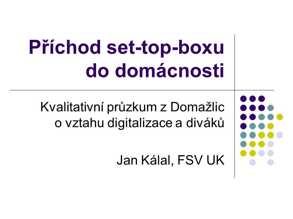 Příchod set-top-boxu do domácnosti Kvalitativní průzkum z Domažlic o vztahu digitalizace a diváků Jan Kálal, FSV UK