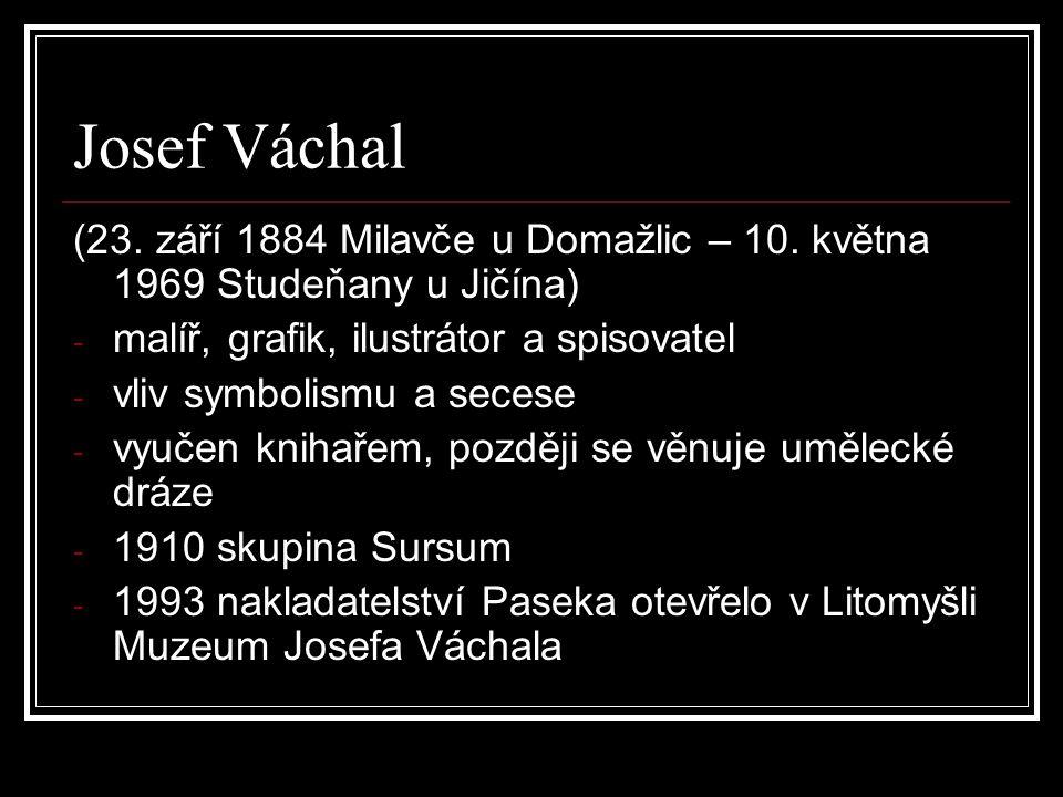 Josef Váchal (23. září 1884 Milavče u Domažlic – 10. května 1969 Studeňany u Jičína) - malíř, grafik, ilustrátor a spisovatel - vliv symbolismu a sece