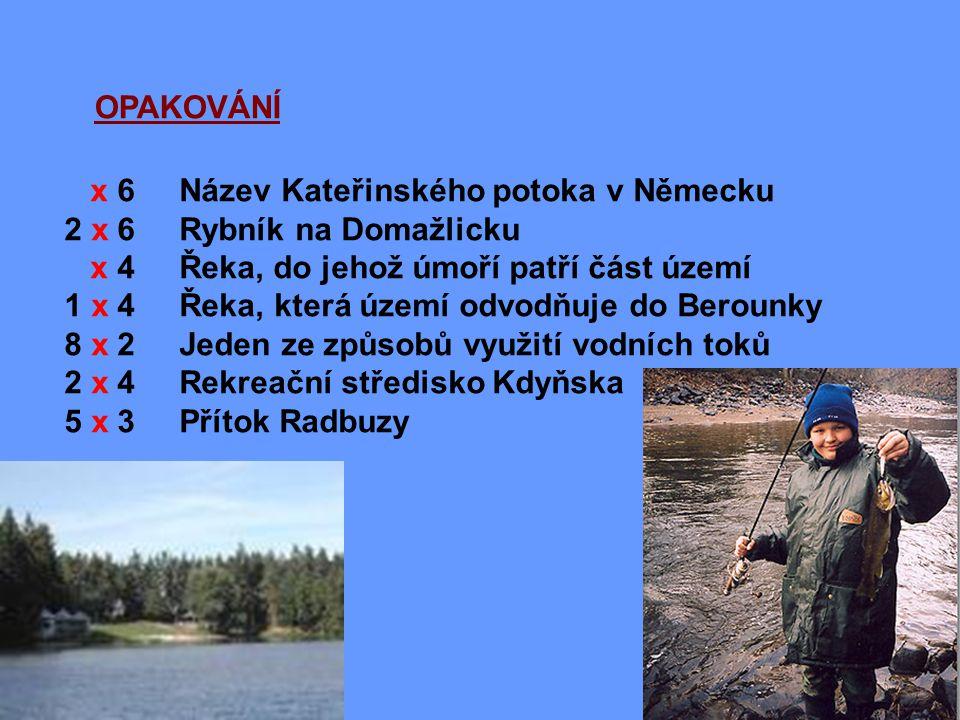 OPAKOVÁNÍ x 6 Název Kateřinského potoka v Německu 2 x 6 Rybník na Domažlicku x 4 Řeka, do jehož úmoří patří část území 1 x 4 Řeka, která území odvodňuje do Berounky 8 x 2 Jeden ze způsobů využití vodních toků 2 x 4 Rekreační středisko Kdyňska 5 x 3 Přítok Radbuzy