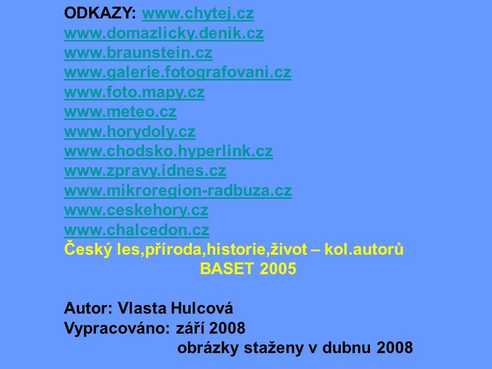 ODKAZY: www.chytej.czwww.chytej.cz www.domazlicky.denik.cz www.braunstein.cz www.galerie.fotografovani.cz www.foto.mapy.cz www.meteo.cz www.horydoly.cz www.chodsko.hyperlink.cz www.zpravy.idnes.cz www.mikroregion-radbuza.cz www.ceskehory.cz www.chalcedon.cz Český les,příroda,historie,život – kol.autorů BASET 2005 Autor: Vlasta Hulcová Vypracováno: září 2008 obrázky staženy v dubnu 2008