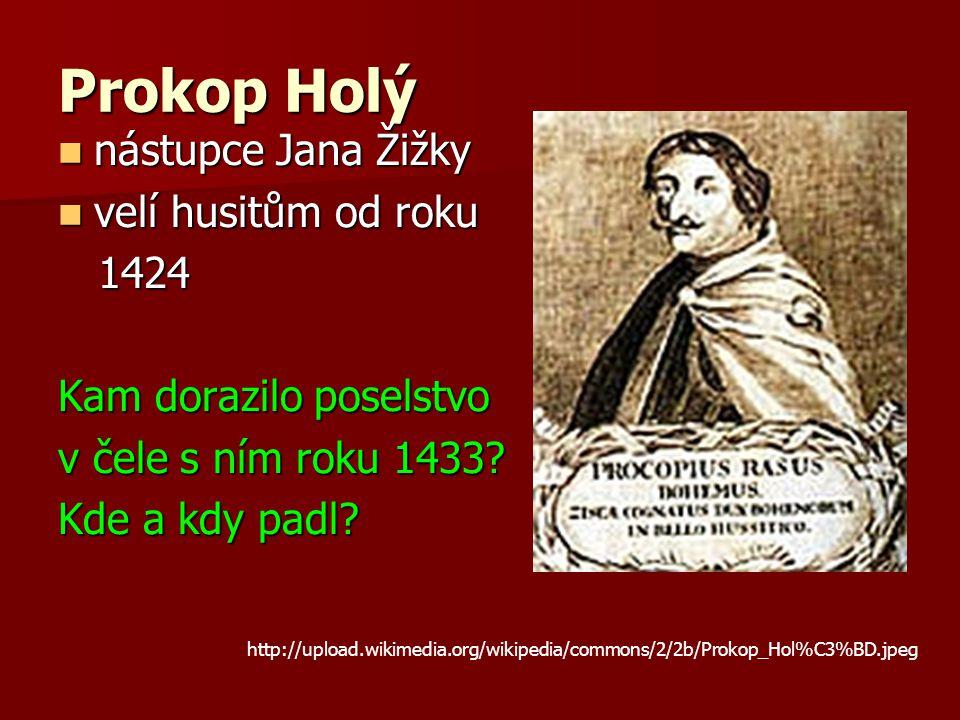 Prokop Holý nástupce Jana Žižky nástupce Jana Žižky velí husitům od roku velí husitům od roku 1424 1424 Kam dorazilo poselstvo v čele s ním roku 1433.