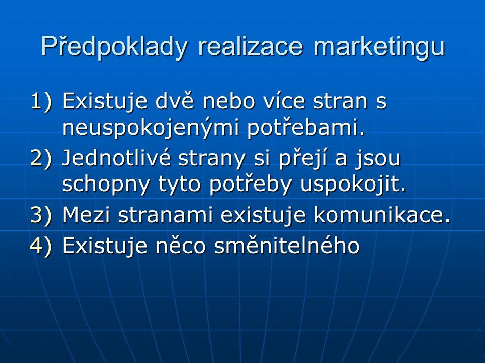 Předpoklady realizace marketingu 1)Existuje dvě nebo více stran s neuspokojenými potřebami. 2)Jednotlivé strany si přejí a jsou schopny tyto potřeby u