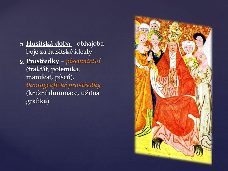  Husitská doba – obhajoba boje za husitské ideály  Prostředky – písemnictví (traktát, polemika, manifest, píseň), ikonografické prostředky (knižní i