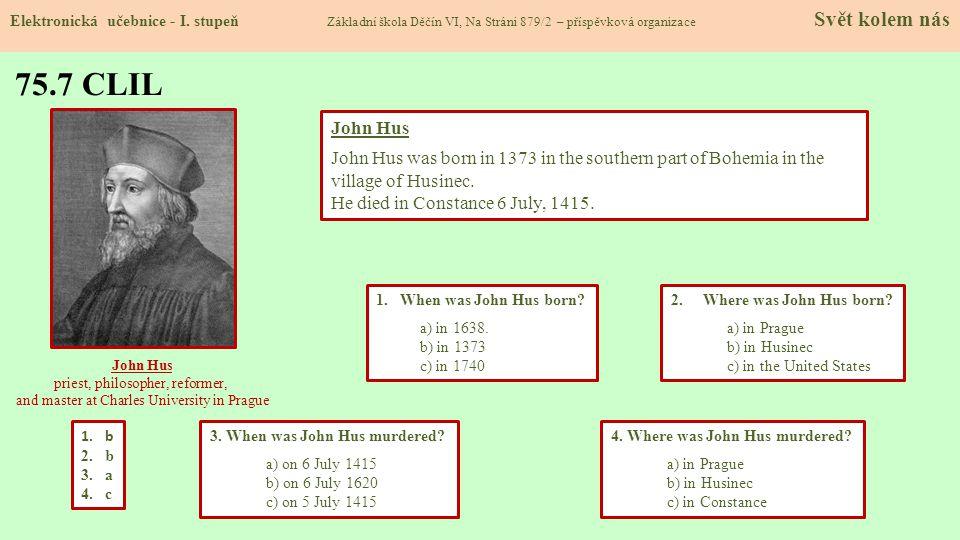 75.7 CLIL Elektronická učebnice - I. stupeň Základní škola Děčín VI, Na Stráni 879/2 – příspěvková organizace Svět kolem nás 2. Where was John Hus bor
