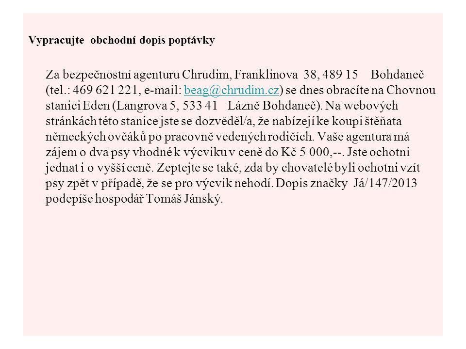 Vypracujte obchodní dopis poptávky Za bezpečnostní agenturu Chrudim, Franklinova 38, 489 15 Bohdaneč (tel.: 469 621 221, e-mail: beag@chrudim.cz) se d