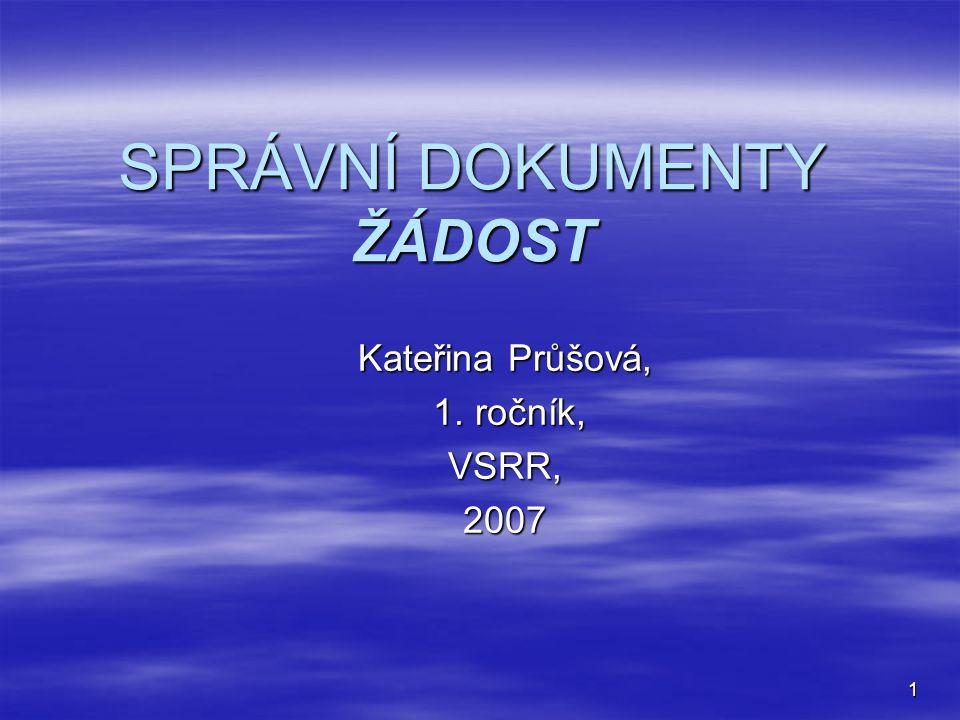 1 SPRÁVNÍ DOKUMENTY ŽÁDOST Kateřina Průšová, 1. ročník, 1. ročník,VSRR,2007