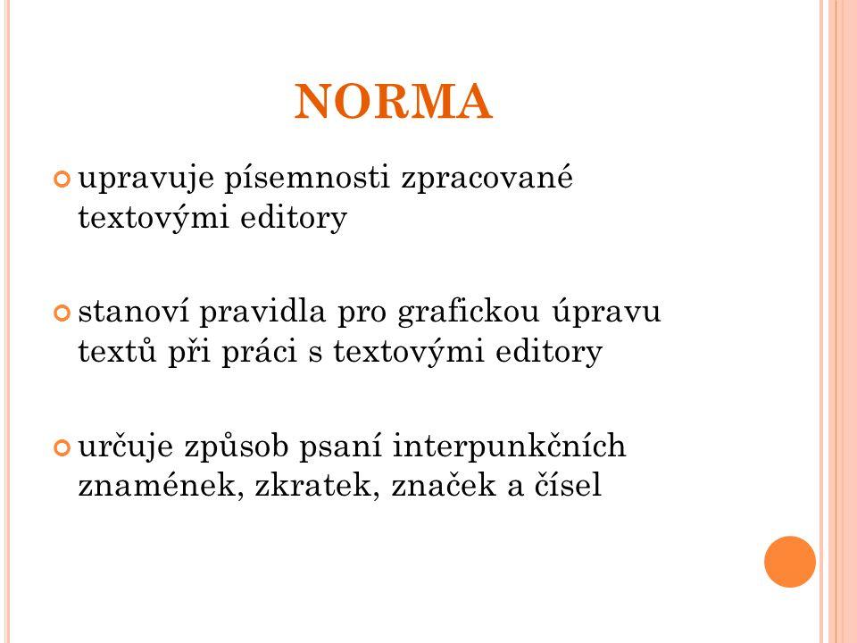 NORMA upravuje písemnosti zpracované textovými editory stanoví pravidla pro grafickou úpravu textů při práci s textovými editory určuje způsob psaní i