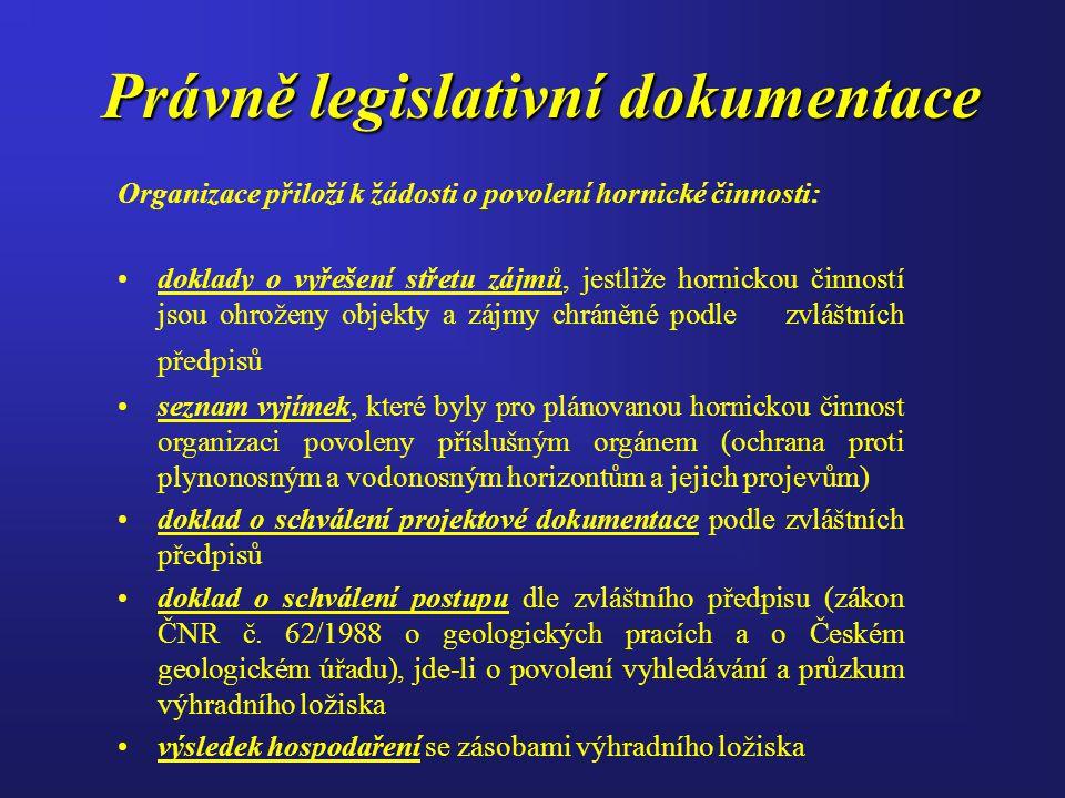 Právně legislativní dokumentace Organizace přiloží k žádosti o povolení hornické činnosti: doklady o vyřešení střetu zájmů, jestliže hornickou činností jsou ohroženy objekty a zájmy chráněné podle zvláštních předpisů seznam vyjímek, které byly pro plánovanou hornickou činnost organizaci povoleny příslušným orgánem (ochrana proti plynonosným a vodonosným horizontům a jejich projevům) doklad o schválení projektové dokumentace podle zvláštních předpisů doklad o schválení postupu dle zvláštního předpisu (zákon ČNR č.