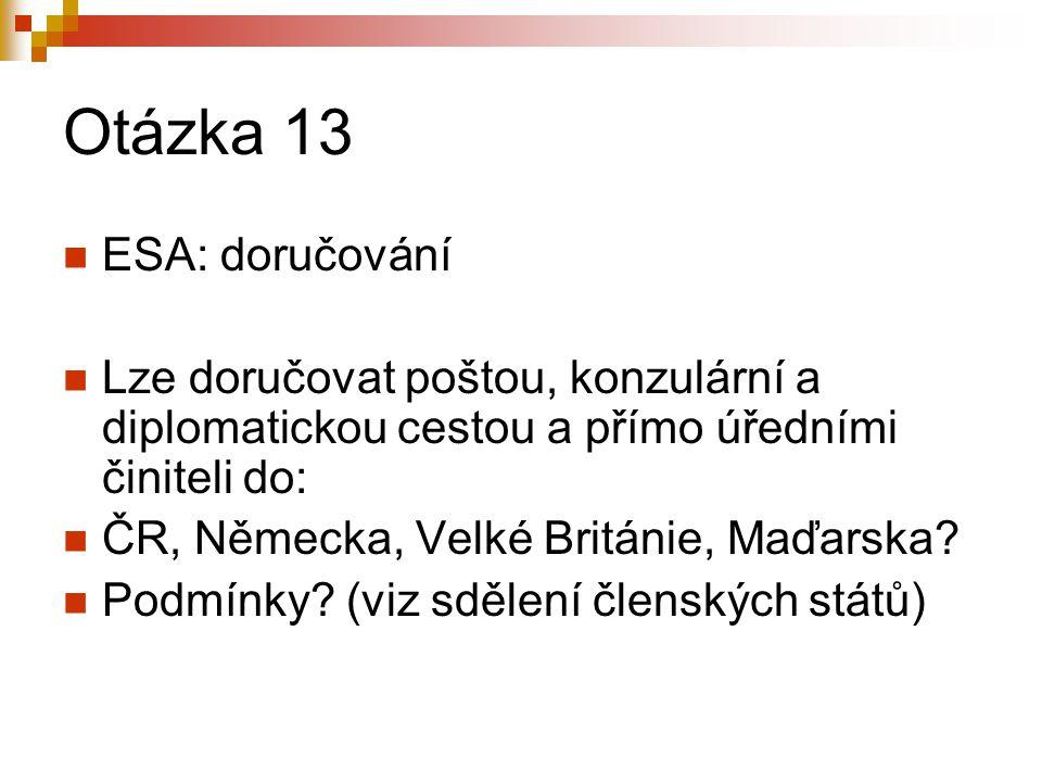 Otázka 13 ESA: doručování Lze doručovat poštou, konzulární a diplomatickou cestou a přímo úředními činiteli do: ČR, Německa, Velké Británie, Maďarska.