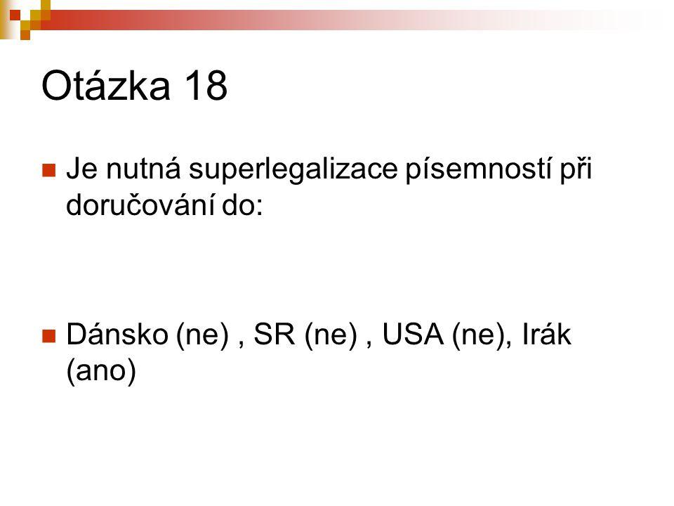 Otázka 18 Je nutná superlegalizace písemností při doručování do: Dánsko (ne), SR (ne), USA (ne), Irák (ano)