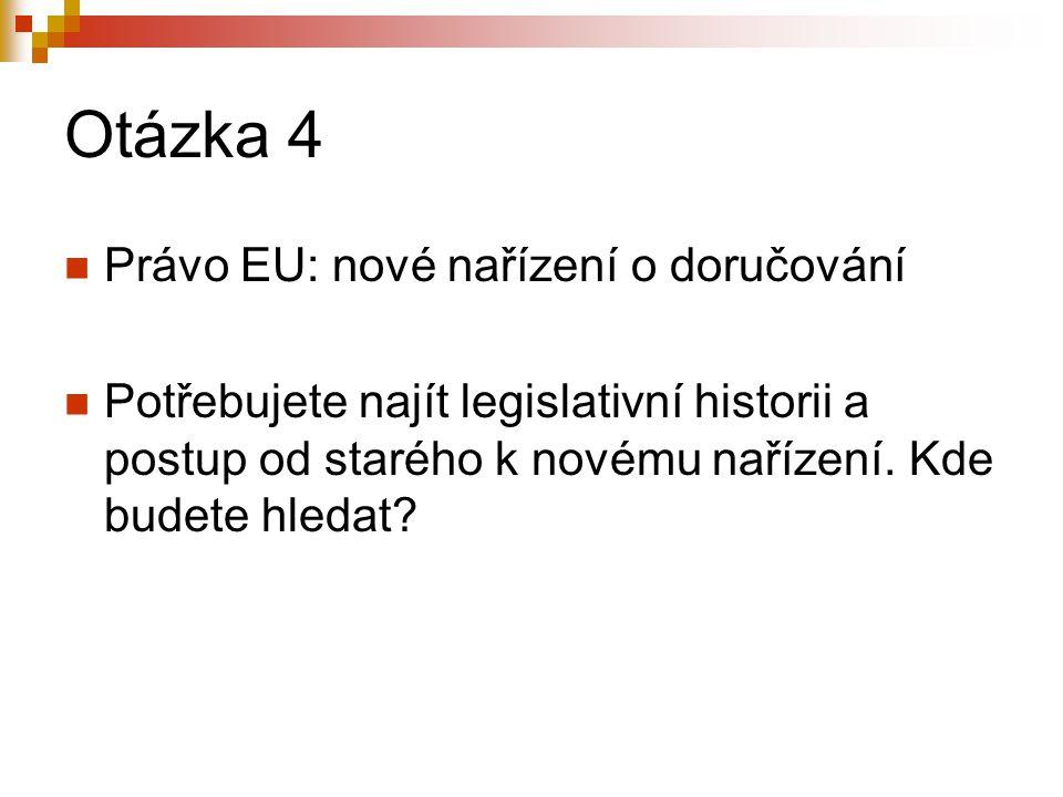 Otázka 4 Právo EU: nové nařízení o doručování Potřebujete najít legislativní historii a postup od starého k novému nařízení.