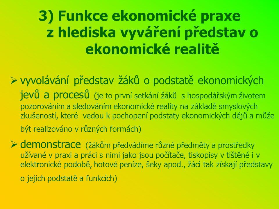 3) Funkce ekonomické praxe z hlediska vyváření představ o ekonomické realitě  vyvolávání představ žáků o podstatě ekonomických jevů a procesů (je to první setkání žáků s hospodářským životem pozorováním a sledováním ekonomické reality na základě smyslových zkušeností, které vedou k pochopení podstaty ekonomických dějů a může být realizováno v různých formách)  demonstrace (žákům předvádíme různé předměty a prostředky užívané v praxi a práci s nimi jako jsou počítače, tiskopisy v tištěné i v elektronické podobě, hotové peníze, šeky apod., žáci tak získají představy o jejich podstatě a funkcích)