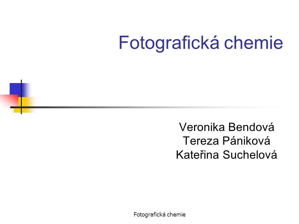 Fotografická chemie Veronika Bendová Tereza Pániková Kateřina Suchelová