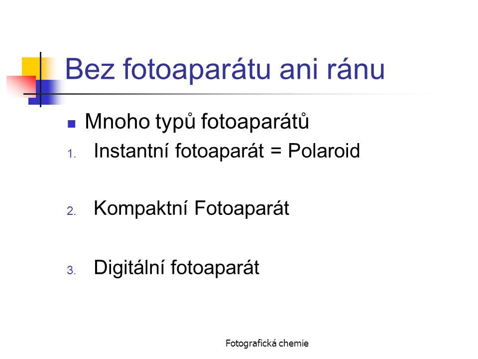 Bez fotoaparátu ani ránu Mnoho typů fotoaparátů 1. Instantní fotoaparát = Polaroid 2. Kompaktní Fotoaparát 3. Digitální fotoaparát Fotografická chemie