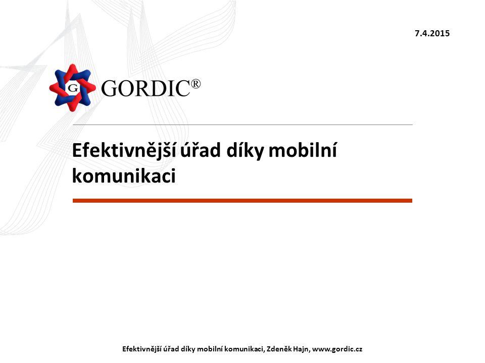 7.4.2015 Efektivnější úřad díky mobilní komunikaci, Zdeněk Hajn, www.gordic.cz Efektivnější úřad díky mobilní komunikaci