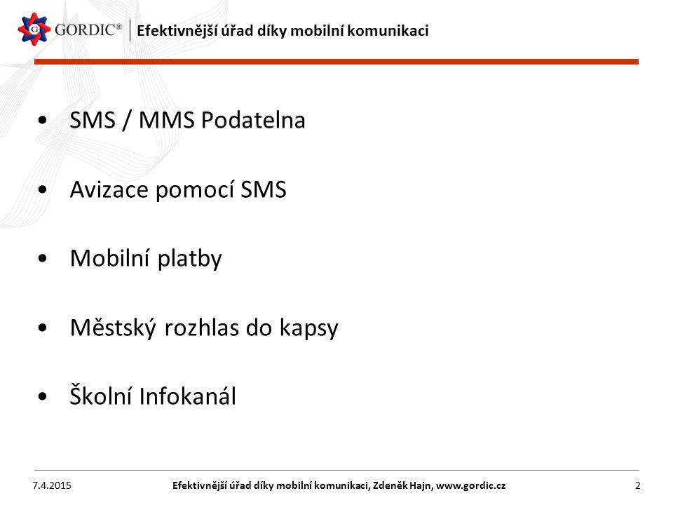 7.4.2015Efektivnější úřad díky mobilní komunikaci, Zdeněk Hajn, www.gordic.cz3 SMS / MMS Podatelna Přiblížení úřadu obyvatelům Provedení podání pomocí SMS/MMS zprávy přímo na podatelnu Jednoznačná identifikace podání v systému Spisové služby GINIS® Zpracování podání podle spisového řádu Minimální počet SPAMOVÝCH SMS zpráv Zdroj: http://tsklimkovice.cz/gallery/1211910278_lavickapark2.jpg Zdroj: http://mm.denik.cz/57/ac/22_151 1_znicena_zastavka_mhd_denik_cl anek_solo.jpg