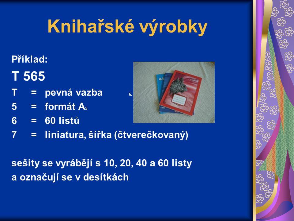 Knihařské výrobky Příklad: T 565 T= pevná vazba 6. 5= formát A 5 6= 60 listů 7= liniatura, šířka (čtverečkovaný) sešity se vyrábějí s 10, 20, 40 a 60