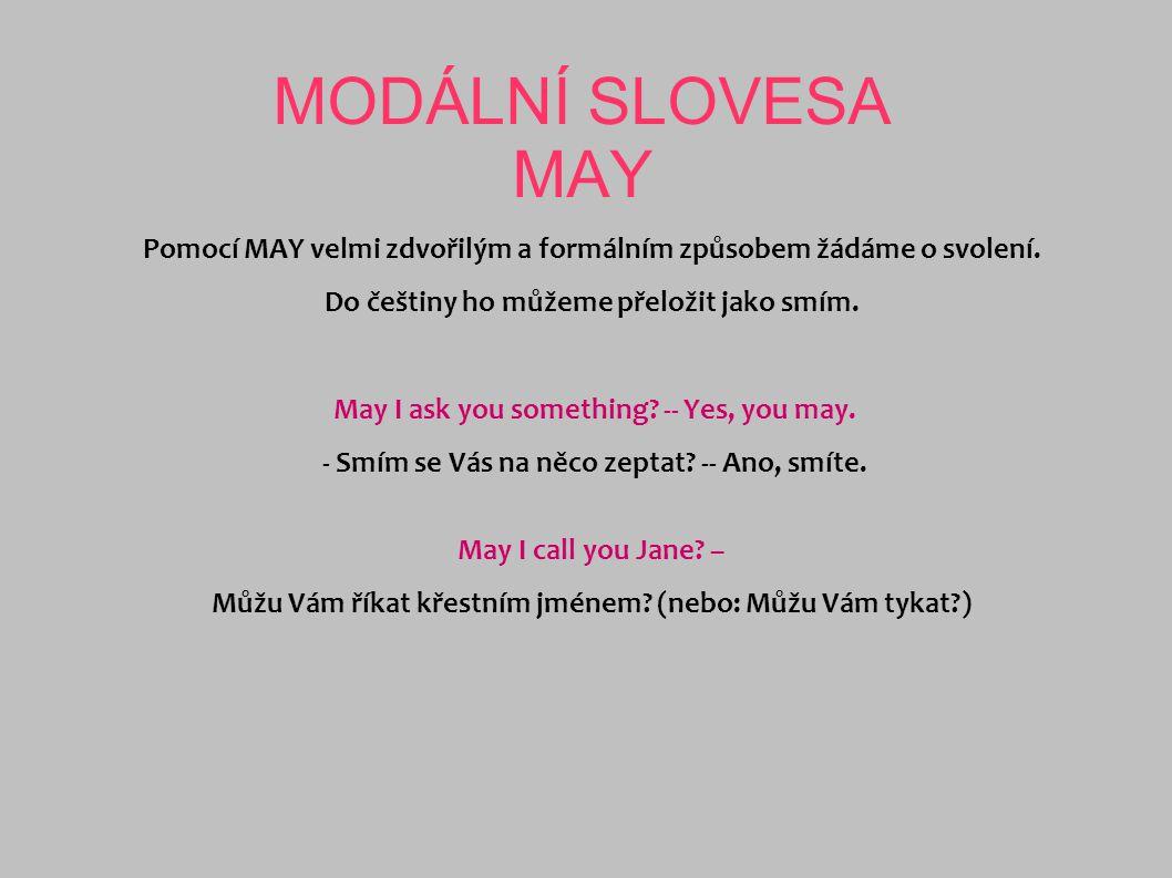MODÁLNÍ SLOVESA MAY Pomocí MAY velmi zdvořilým a formálním způsobem žádáme o svolení. Do češtiny ho můžeme přeložit jako smím. May I ask you something