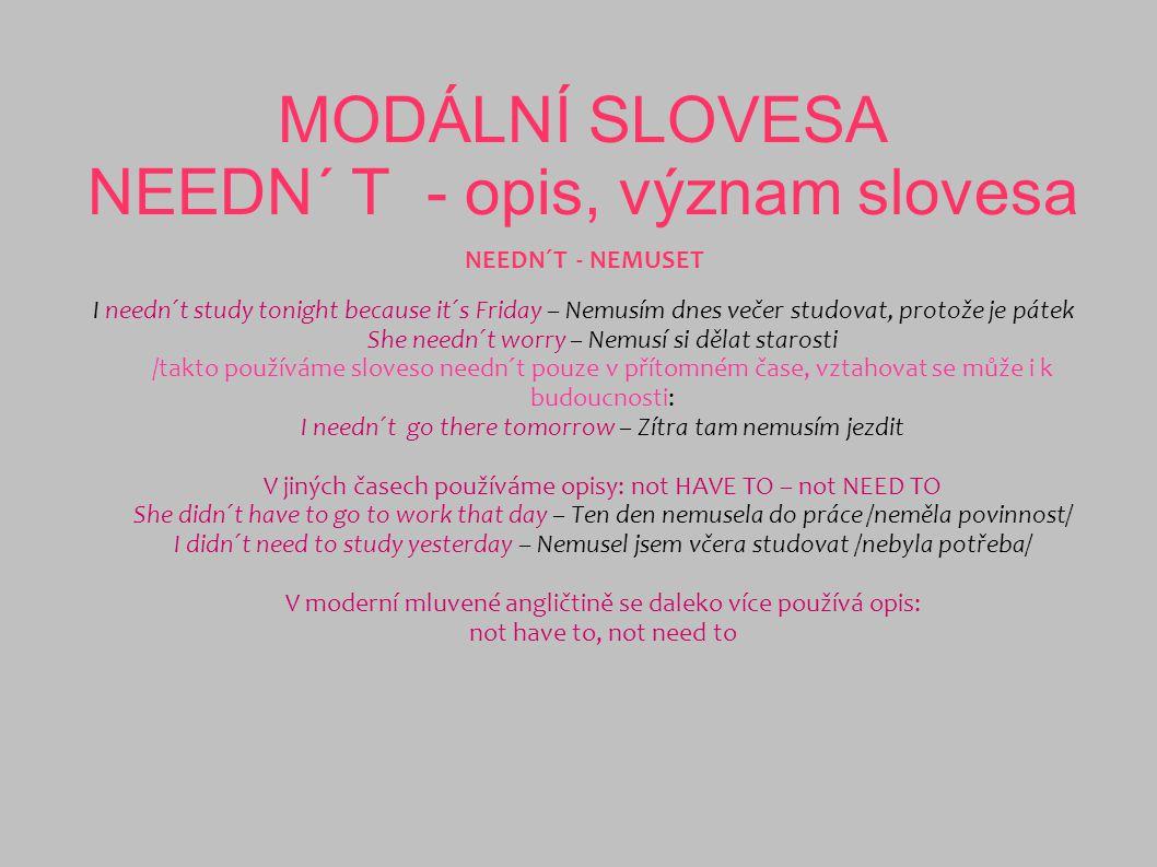 MODÁLNÍ SLOVESA NEEDN´ T - opis, význam slovesa NEEDN´T - NEMUSET I needn´t study tonight because it´s Friday – Nemusím dnes večer studovat, protože j