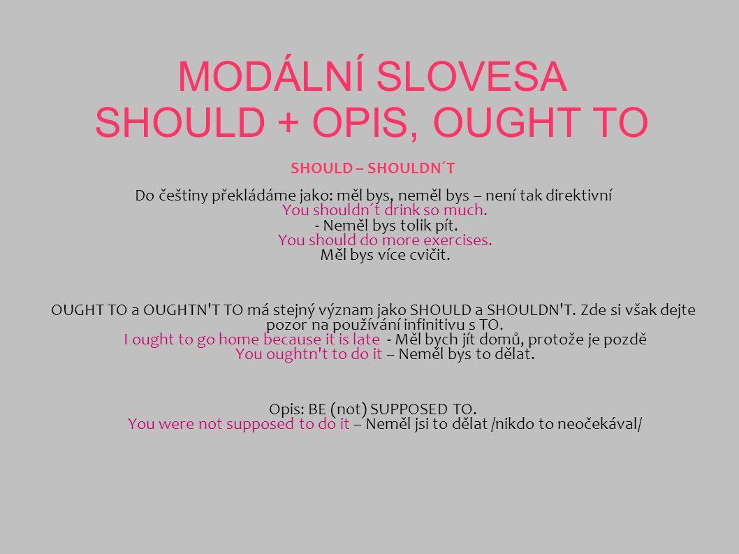 MODÁLNÍ SLOVESA SHOULD + OPIS, OUGHT TO SHOULD – SHOULDN´T Do češtiny překládáme jako: měl bys, neměl bys – není tak direktivní You shouldn´t drink so