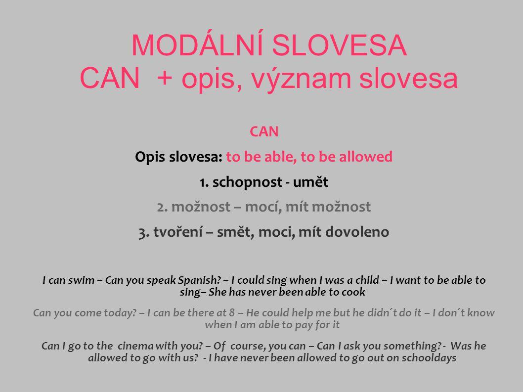 MODÁLNÍ SLOVESA CAN + opis, význam slovesa CAN Opis slovesa: to be able, to be allowed 1. schopnost - umět 2. možnost – mocí, mít možnost 3. tvoření –