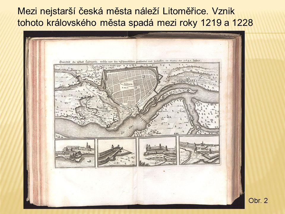 Mezi nejstarší česká města náleží Litoměřice. Vznik tohoto královského města spadá mezi roky 1219 a 1228 Obr. 2
