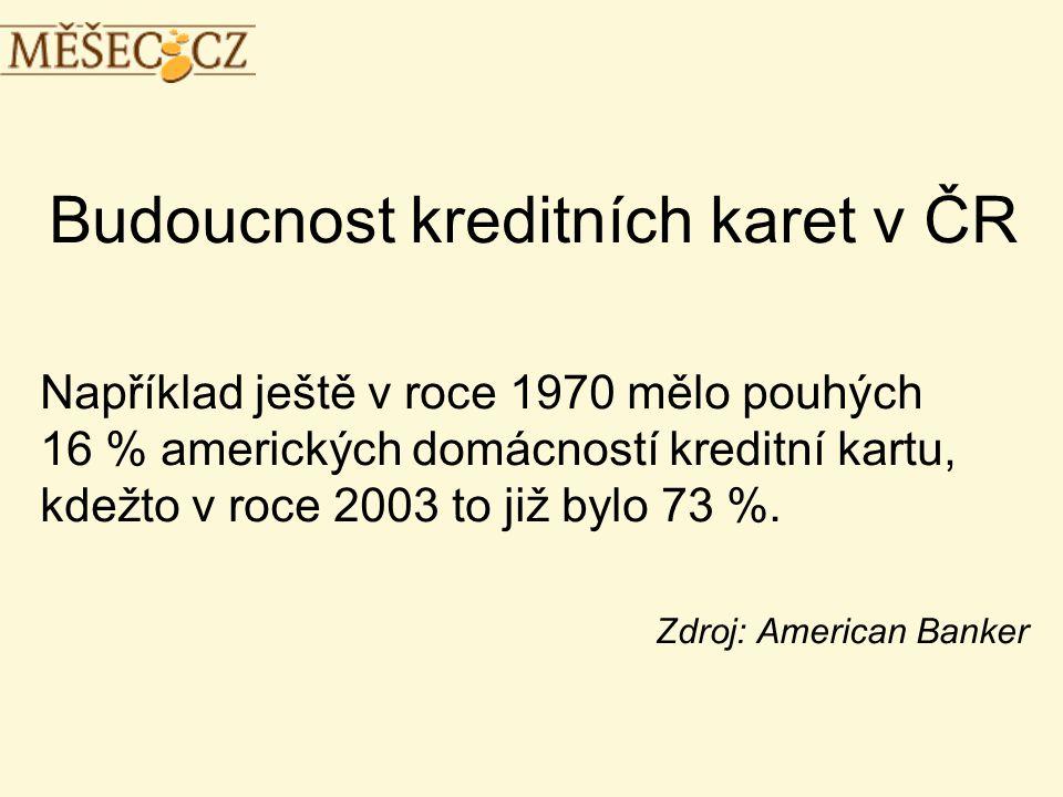Budoucnost kreditních karet v ČR Například ještě v roce 1970 mělo pouhých 16 % amerických domácností kreditní kartu, kdežto v roce 2003 to již bylo 73 %.