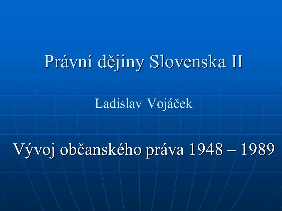 Právní dějiny Slovenska II Právní dějiny Slovenska II Ladislav Vojáček Vývoj občanského práva 1948 – 1989