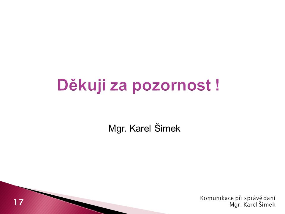 Mgr. Karel Šimek Komunikace při správě daní Mgr. Karel Šimek 17