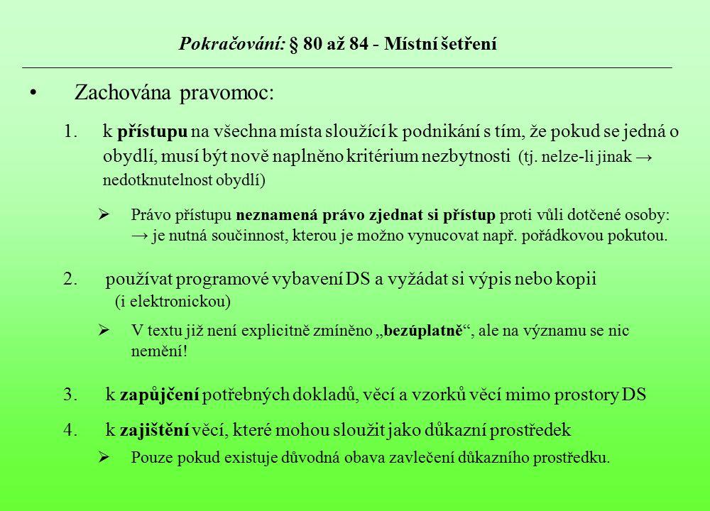 Pokračování: § 80 až 84 - Místní šetření Zachována pravomoc: 1.k přístupu na všechna místa sloužící k podnikání s tím, že pokud se jedná o obydlí, mus
