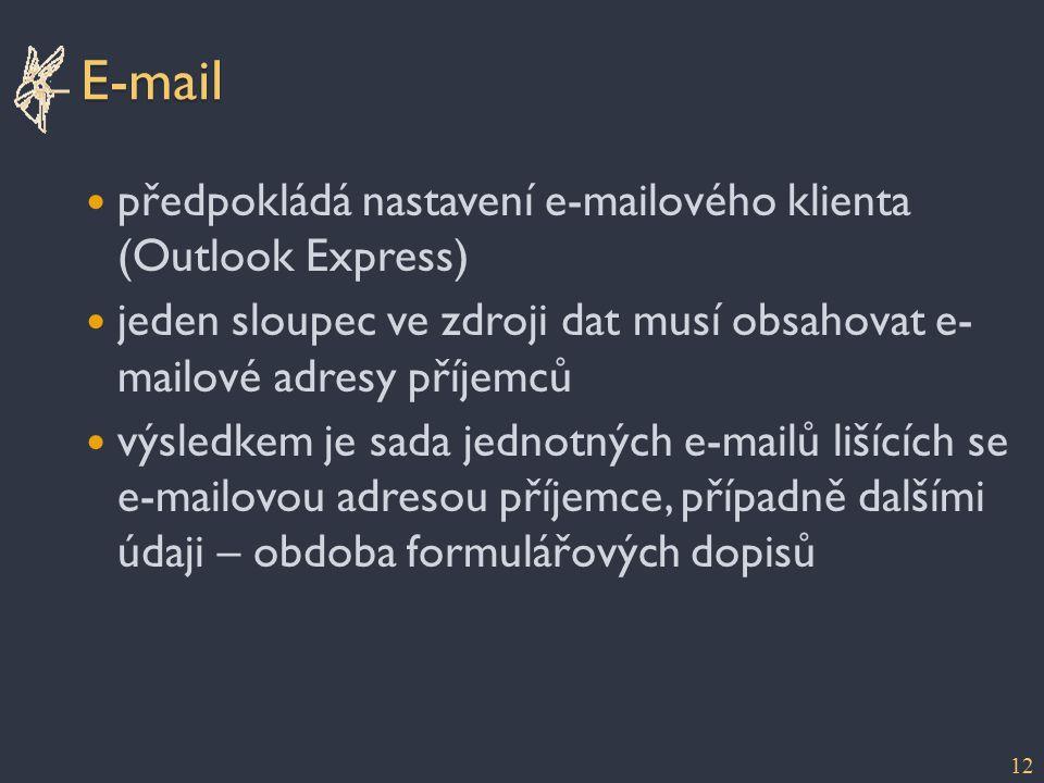 E-mail předpokládá nastavení e-mailového klienta (Outlook Express) jeden sloupec ve zdroji dat musí obsahovat e- mailové adresy příjemců výsledkem je sada jednotných e-mailů lišících se e-mailovou adresou příjemce, případně dalšími údaji – obdoba formulářových dopisů 12