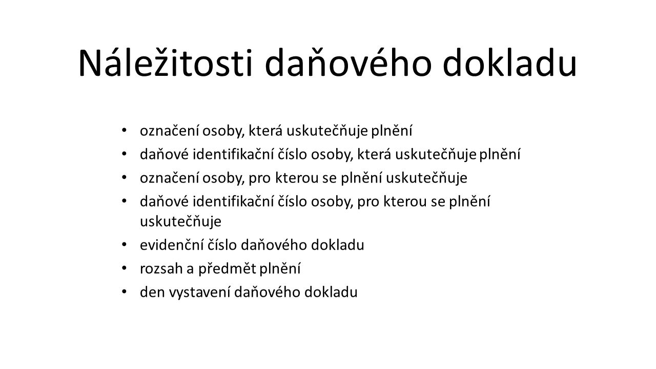 den uskutečnění plnění nebo den přijetí úplaty, pokud před uskutečněním plnění vznikla povinnost ke dni přijetí úplaty přiznat daň nebo přiznat uskutečnění plnění, pokud se liší ode dne vystavení daňového dokladu jednotkovou cenu bez daně a slevu, není-li obsažena v jednotkové ceně základ daně sazbu daně, výši daně; tato daň se uvádí v české měně Náležitosti daňového dokladu pokračování