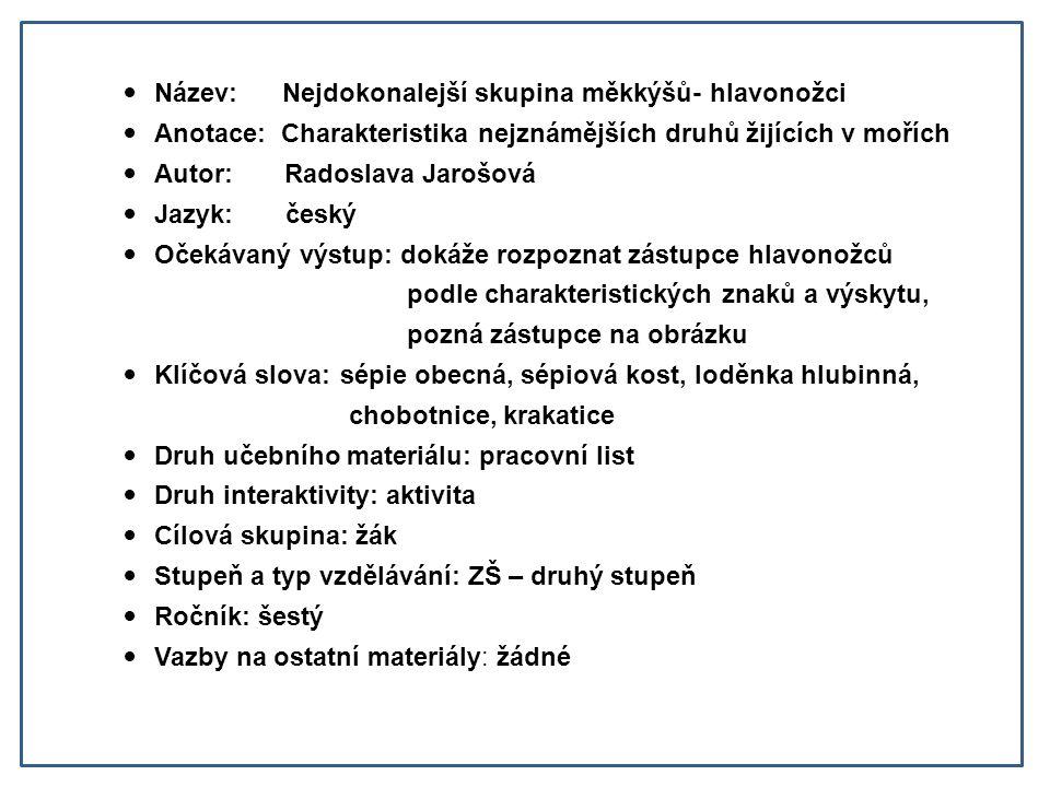 Název: Nejdokonalejší skupina měkkýšů- hlavonožci Anotace: Charakteristika nejznámějších druhů žijících v mořích Autor: Radoslava Jarošová Jazyk: česk