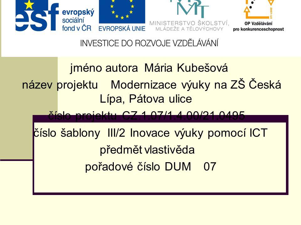 jméno autoraMária Kubešová název projektuModernizace výuky na ZŠ Česká Lípa, Pátova ulice číslo projektuCZ.1.07/1.4.00/21.0495 číslo šablonyIII/2 Inovace výuky pomocí ICT předmětvlastivěda pořadové číslo DUM07